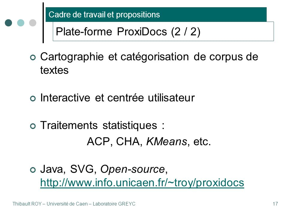 Thibault ROY – Université de Caen – Laboratoire GREYC17 Plate-forme ProxiDocs (2 / 2) Cartographie et catégorisation de corpus de textes Interactive et centrée utilisateur Traitements statistiques : ACP, CHA, KMeans, etc.