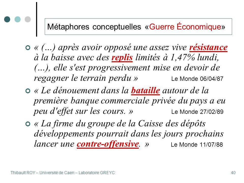 Thibault ROY – Université de Caen – Laboratoire GREYC40 Métaphores conceptuelles «Guerre Économique» « (…) après avoir opposé une assez vive résistance à la baisse avec des replis limités à 1,47% lundi, (…), elle s est progressivement mise en devoir de regagner le terrain perdu » Le Monde 06/04/87 « Le dénouement dans la bataille autour de la première banque commerciale privée du pays a eu peu d effet sur les cours.