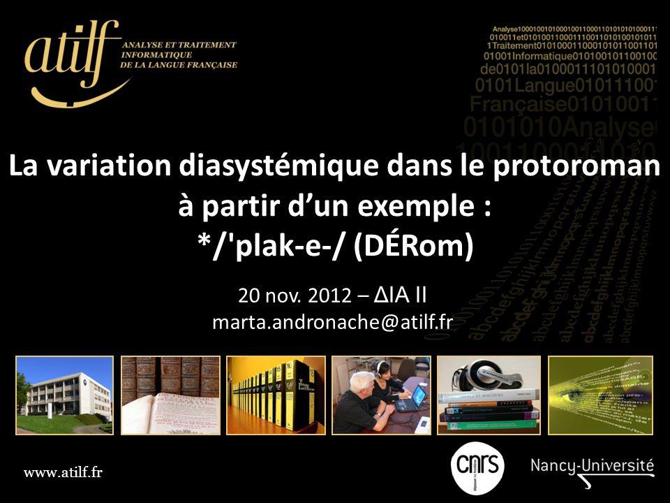 www.atilf.fr La variation diasystémique dans le protoroman à partir d'un exemple : */'plak ‑ e ‑ / (DÉRom) 20 nov. 2012 – ΔΙΑ II marta.andronache@atil