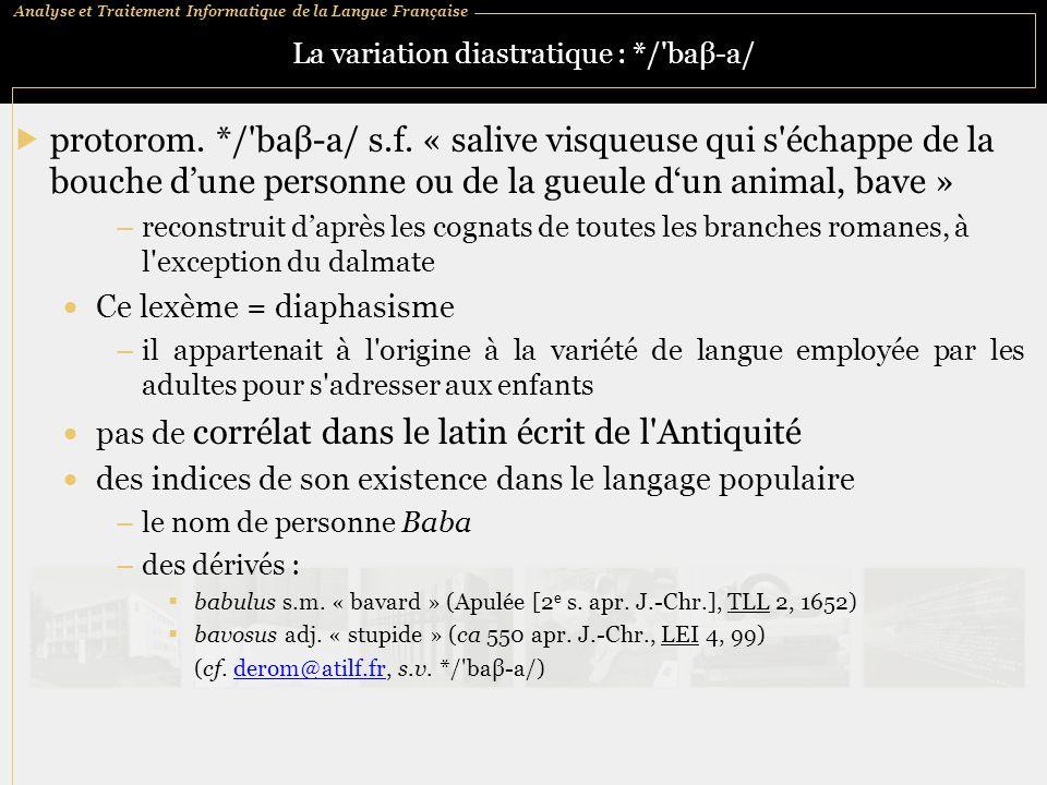 Analyse et Traitement Informatique de la Langue Française La variation diastratique : */'baβ ‑ a/  protorom. */'baβ ‑ a/ s.f. « salive visqueuse qui