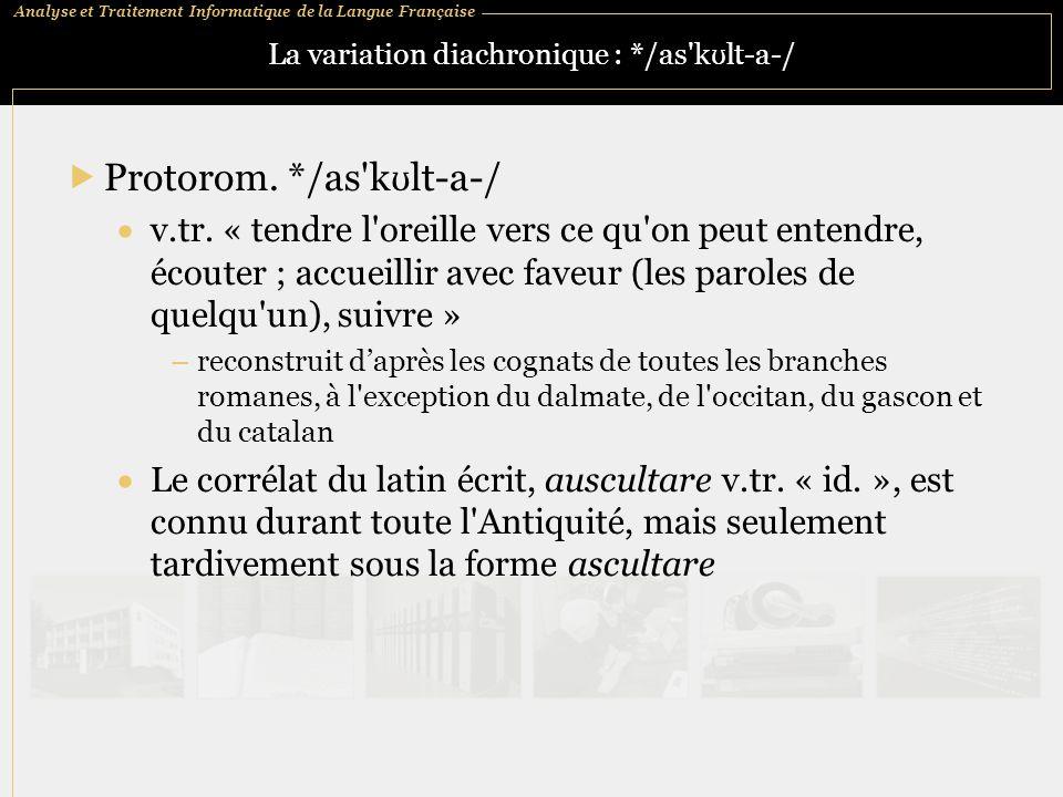 Analyse et Traitement Informatique de la Langue Française La variation diachronique : */as'k ʊ lt ‑ a ‑ /  Protorom. */as'k ʊ lt ‑ a ‑ /  v.tr. « te