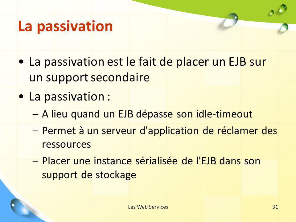 Les Web Services31 La passivation La passivation est le fait de placer un EJB sur un support secondaire La passivation : –A lieu quand un EJB dépasse