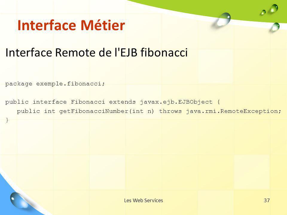 Les Web Services37 Interface Métier Interface Remote de l'EJB fibonacci package exemple.fibonacci; public interface Fibonacci extends javax.ejb.EJBObj