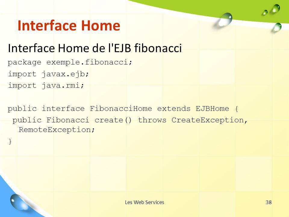 Les Web Services38 Interface Home Interface Home de l'EJB fibonacci package exemple.fibonacci; import javax.ejb; import java.rmi; public interface Fib