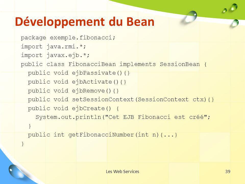 Les Web Services39 Développement du Bean package exemple.fibonacci; import java.rmi.*; import javax.ejb.*; public class FibonacciBean implements Sessi