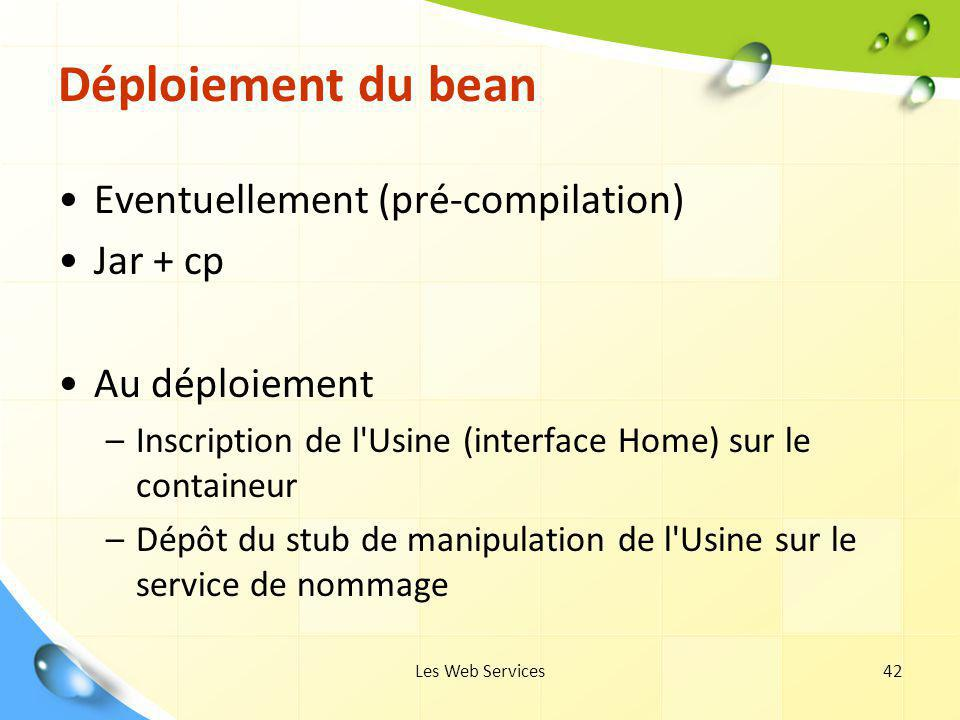 Les Web Services42 Déploiement du bean Eventuellement (pré-compilation) Jar + cp Au déploiement –Inscription de l'Usine (interface Home) sur le contai