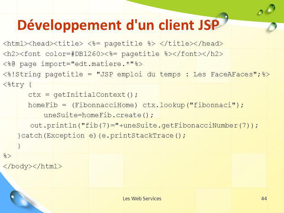 Les Web Services44 Développement d'un client JSP <%try { ctx = getInitialContext(); homeFib = (FibonnacciHome) ctx.lookup(