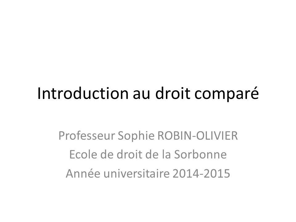 Introduction au droit comparé Professeur Sophie ROBIN-OLIVIER Ecole de droit de la Sorbonne Année universitaire 2014-2015