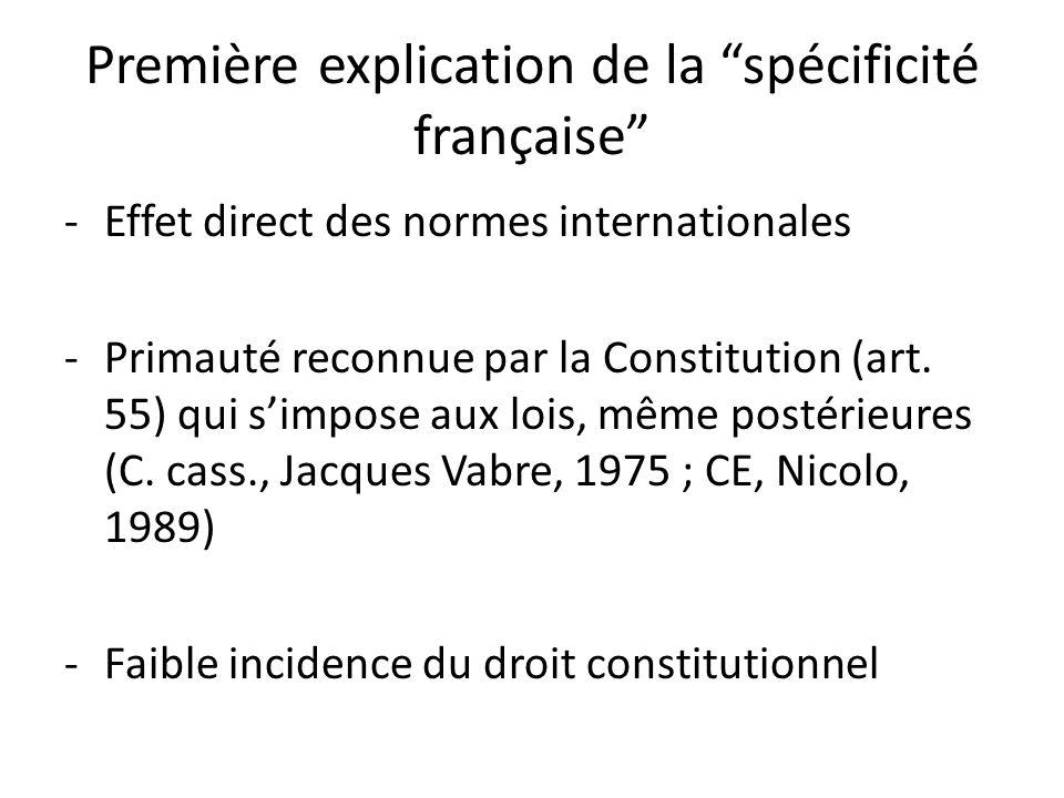 Première explication de la spécificité française -Effet direct des normes internationales -Primauté reconnue par la Constitution (art.