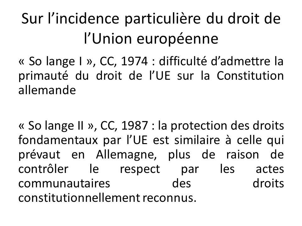 Sur l'incidence particulière du droit de l'Union européenne « So lange I », CC, 1974 : difficulté d'admettre la primauté du droit de l'UE sur la Constitution allemande « So lange II », CC, 1987 : la protection des droits fondamentaux par l'UE est similaire à celle qui prévaut en Allemagne, plus de raison de contrôler le respect par les actes communautaires des droits constitutionnellement reconnus.