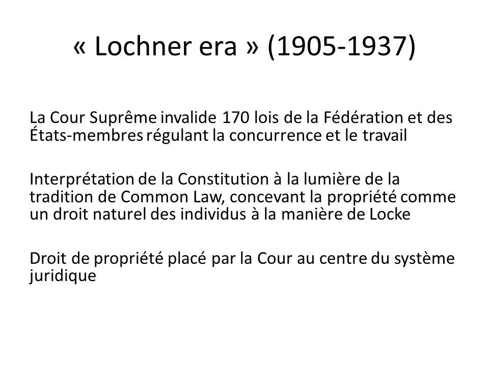 « Lochner era » (1905-1937) La Cour Suprême invalide 170 lois de la Fédération et des États-membres régulant la concurrence et le travail Interprétation de la Constitution à la lumière de la tradition de Common Law, concevant la propriété comme un droit naturel des individus à la manière de Locke Droit de propriété placé par la Cour au centre du système juridique