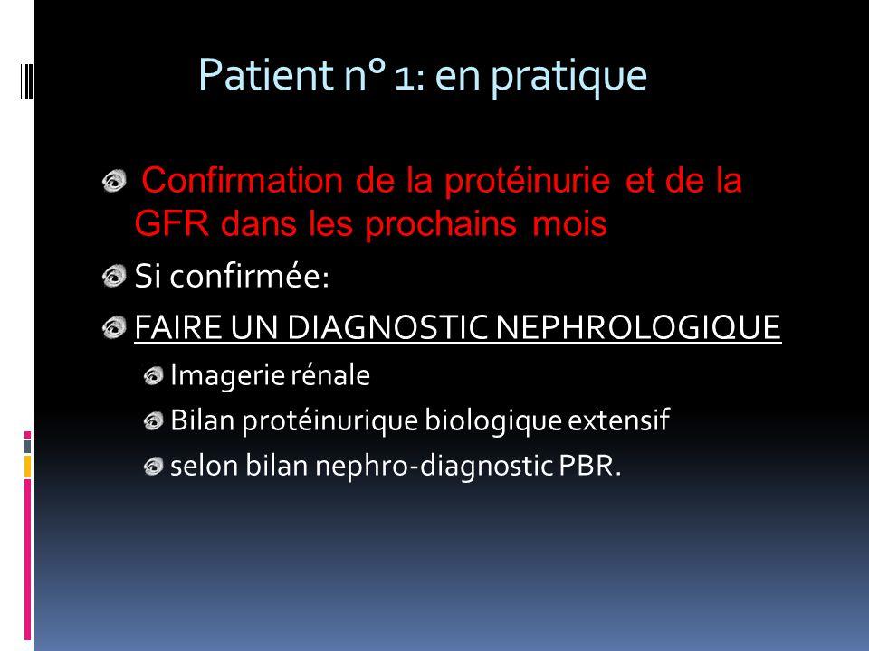 Patient n° 1: en pratique Confirmation de la protéinurie et de la GFR dans les prochains mois Si confirmée: FAIRE UN DIAGNOSTIC NEPHROLOGIQUE Imagerie