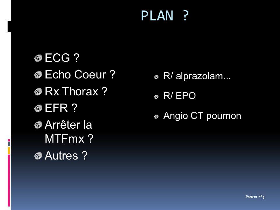 PLAN ? ECG ? Echo Coeur ? Rx Thorax ? EFR ? Arrêter la MTFmx ? Autres ? Patient n° 3 R/ alprazolam... R/ EPO Angio CT poumon