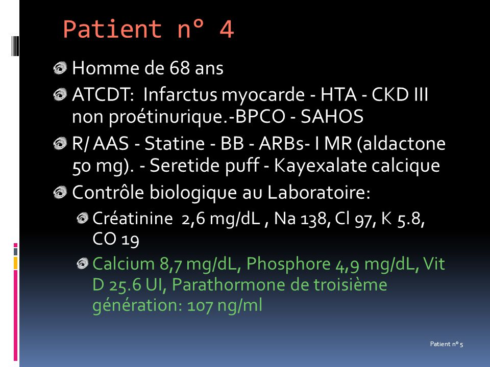 Patient n° 4 Homme de 68 ans ATCDT: Infarctus myocarde - HTA - CKD III non proétinurique.-BPCO - SAHOS R/ AAS - Statine - BB - ARBs- I MR (aldactone 5