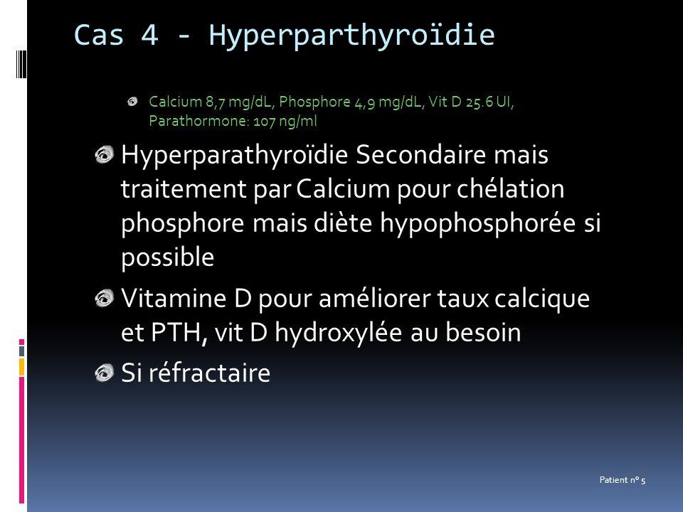 Cas 4 - Hyperparthyroïdie Calcium 8,7 mg/dL, Phosphore 4,9 mg/dL, Vit D 25.6 UI, Parathormone: 107 ng/ml Hyperparathyroïdie Secondaire mais traitement