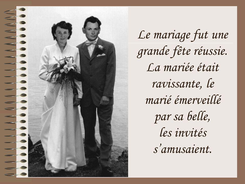 Le mariage fut une grande fête réussie. La mariée était ravissante, le marié émerveillé par sa belle, les invités s'amusaient.