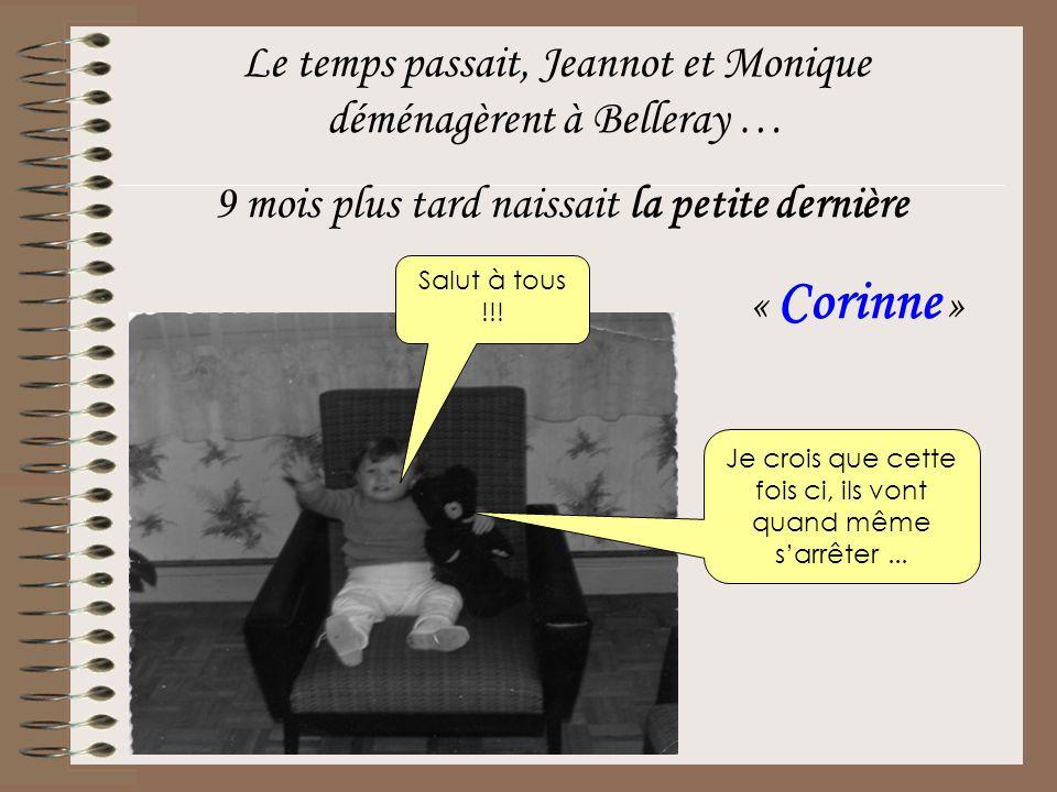 Le temps passait, Jeannot et Monique déménagèrent à Belleray … 9 mois plus tard naissait la petite dernière « Corinne » Salut à tous !!! Je crois que