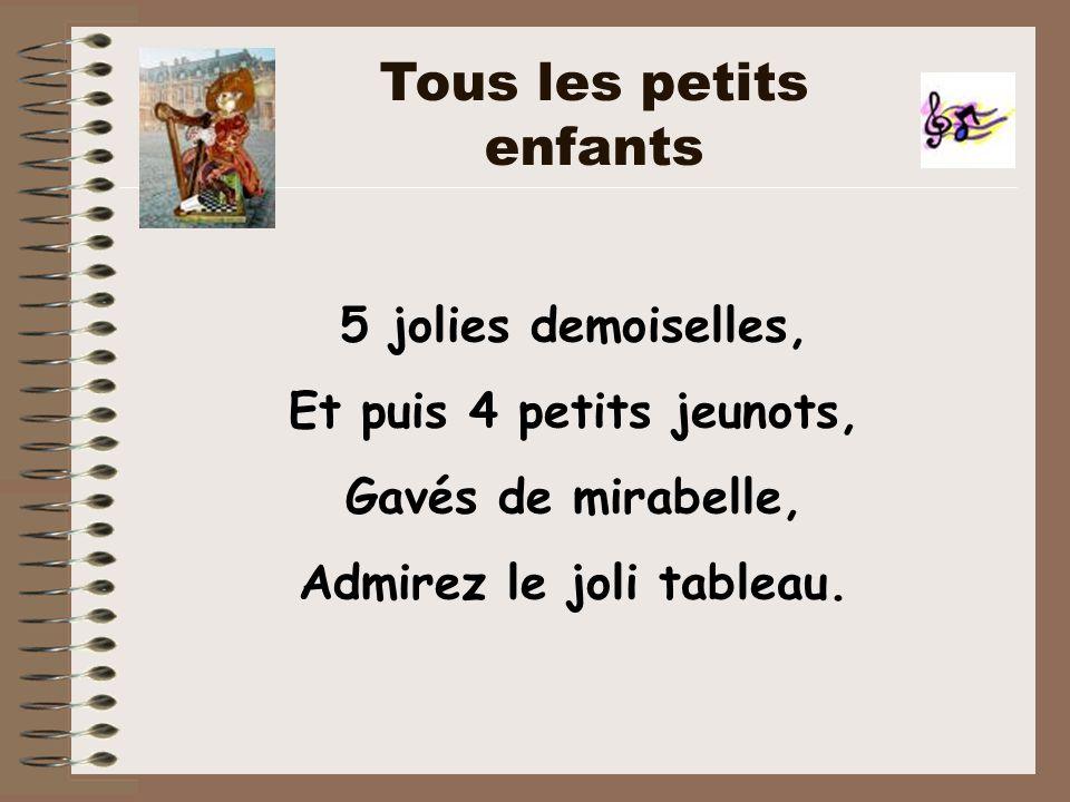 5 jolies demoiselles, Et puis 4 petits jeunots, Gavés de mirabelle, Admirez le joli tableau. Tous les petits enfants