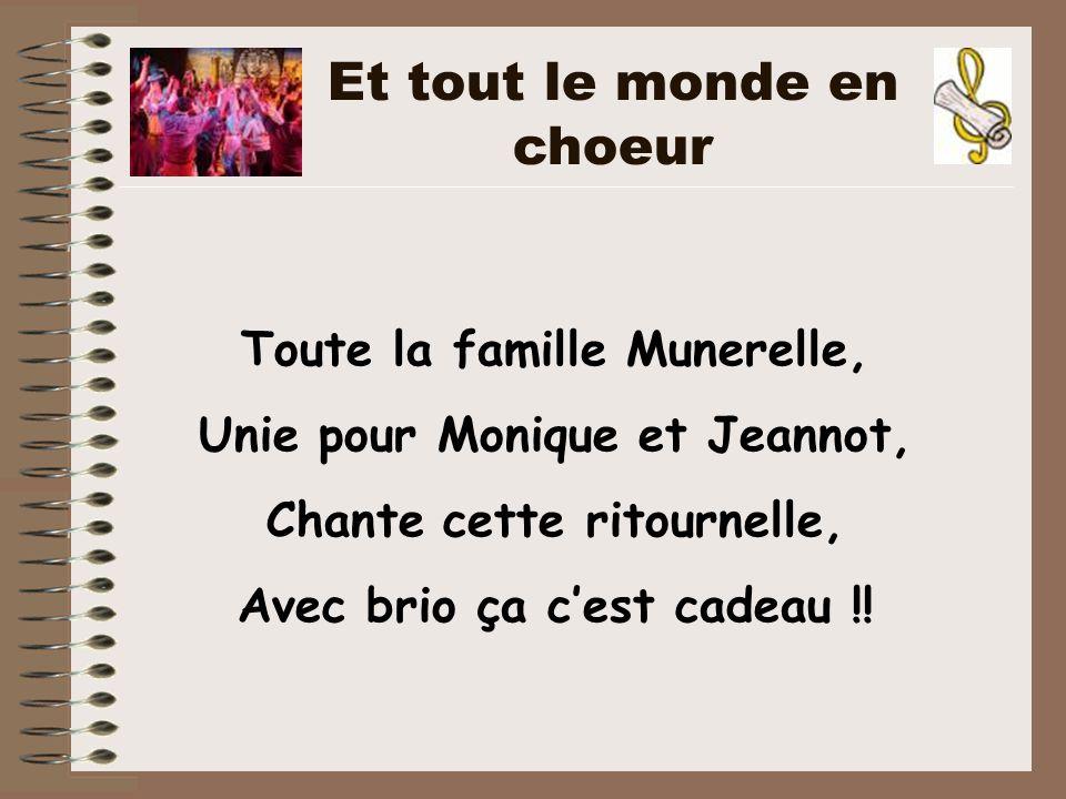 Toute la famille Munerelle, Unie pour Monique et Jeannot, Chante cette ritournelle, Avec brio ça c'est cadeau !! Et tout le monde en choeur