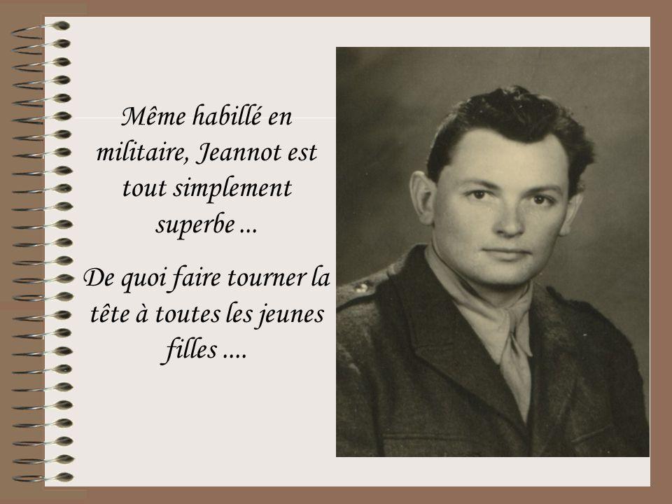 Même habillé en militaire, Jeannot est tout simplement superbe... De quoi faire tourner la tête à toutes les jeunes filles....