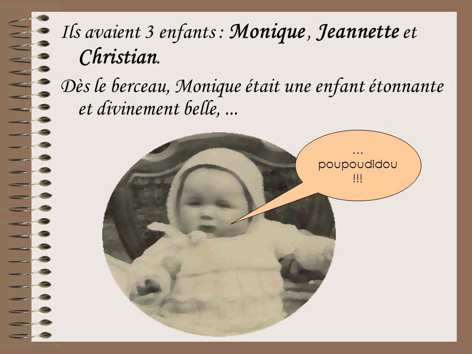 Ils avaient 3 enfants : Monique, Jeannette et Christian. Dès le berceau, Monique était une enfant étonnante et divinement belle,... … poupoudidou !!!