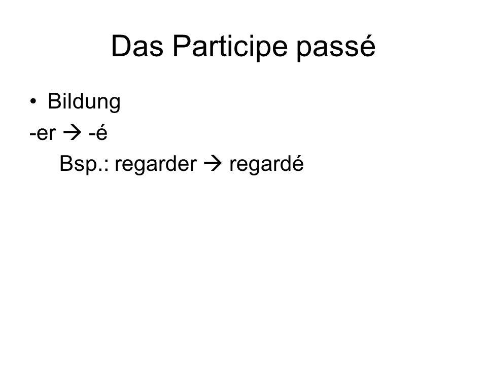 Das Participe passé Bildung -er  -é Bsp.: regarder  regardé