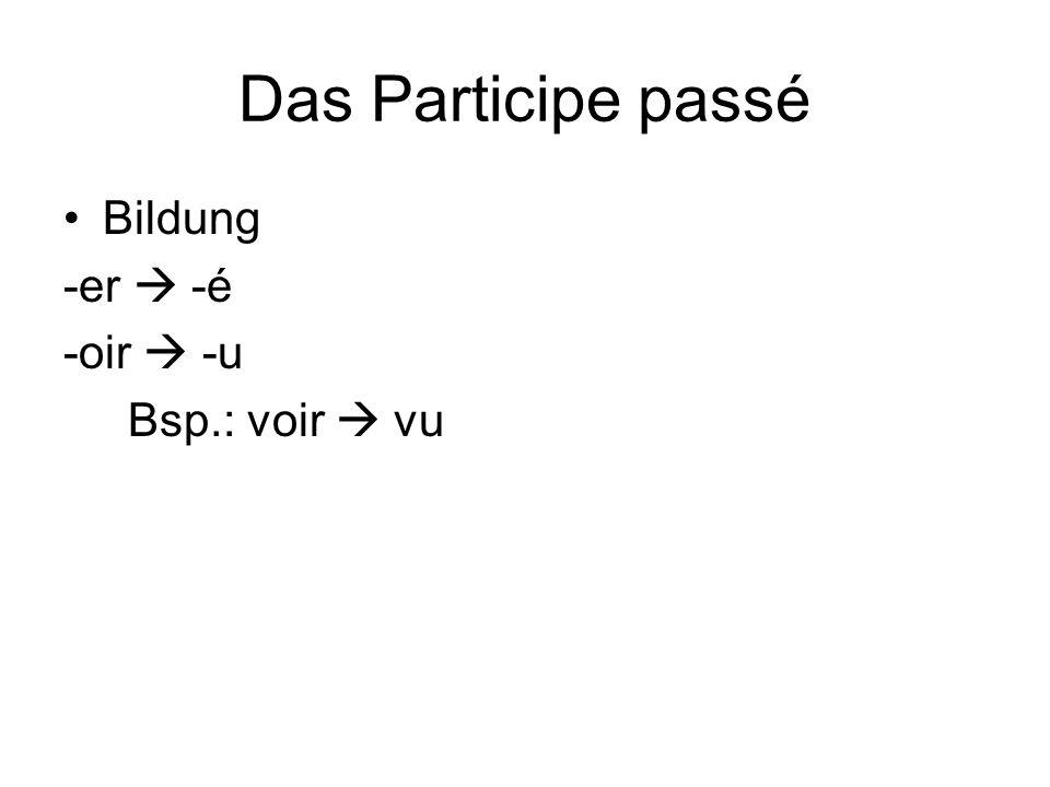 Das Participe passé Bildung -er  -é -oir  -u Bsp.: voir  vu