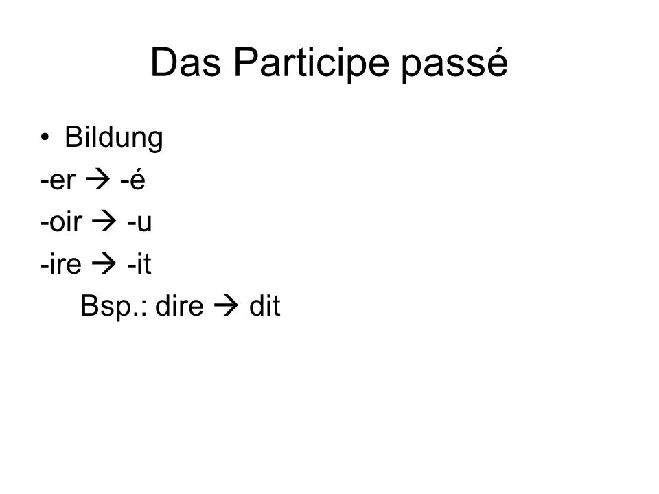 Das Participe passé Bildung -er  -é -oir  -u -ire  -it Bsp.: dire  dit