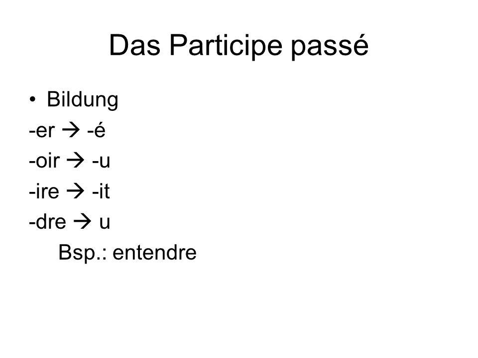 Das Participe passé Bildung -er  -é -oir  -u -ire  -it -dre  u Bsp.: entendre