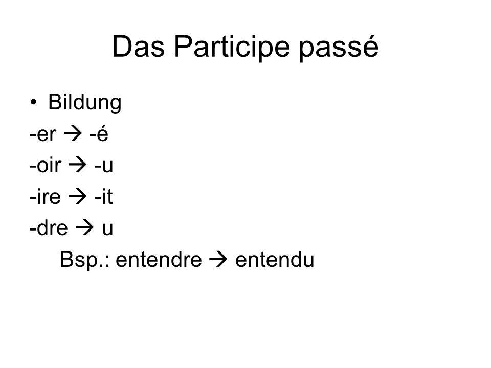 Das Participe passé Bildung -er  -é -oir  -u -ire  -it -dre  u Bsp.: entendre  entendu