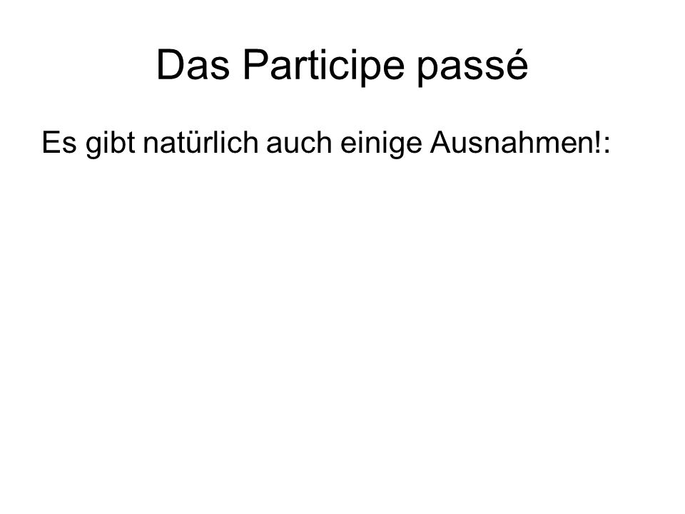 Das Participe passé Es gibt natürlich auch einige Ausnahmen!:
