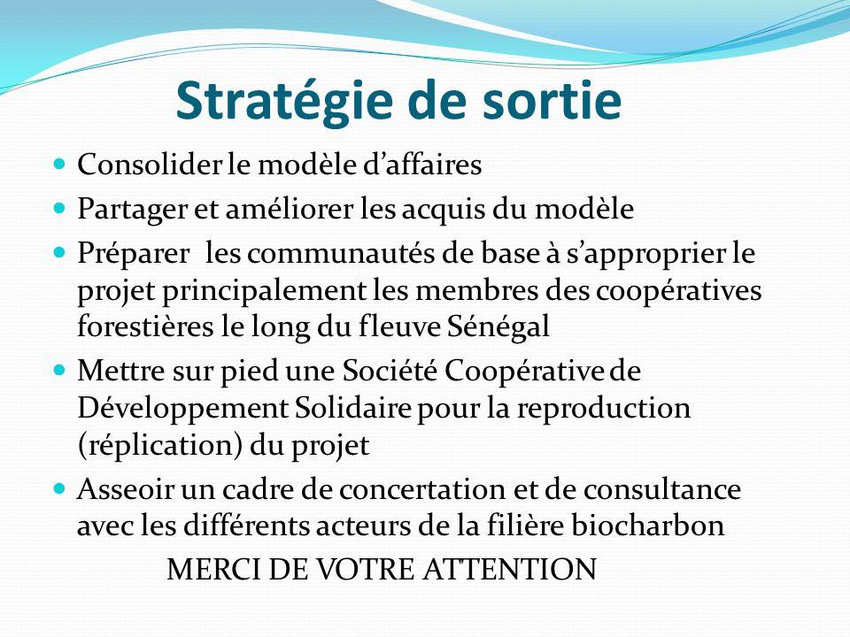 Stratégie de sortie Consolider le modèle d'affaires Partager et améliorer les acquis du modèle Préparer les communautés de base à s'approprier le projet principalement les membres des coopératives forestières le long du fleuve Sénégal Mettre sur pied une Société Coopérative de Développement Solidaire pour la reproduction (réplication) du projet Asseoir un cadre de concertation et de consultance avec les différents acteurs de la filière biocharbon MERCI DE VOTRE ATTENTION