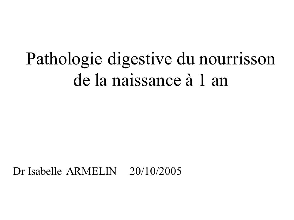Pathologie digestive du nourrisson de la naissance à 1 an Dr Isabelle ARMELIN 20/10/2005