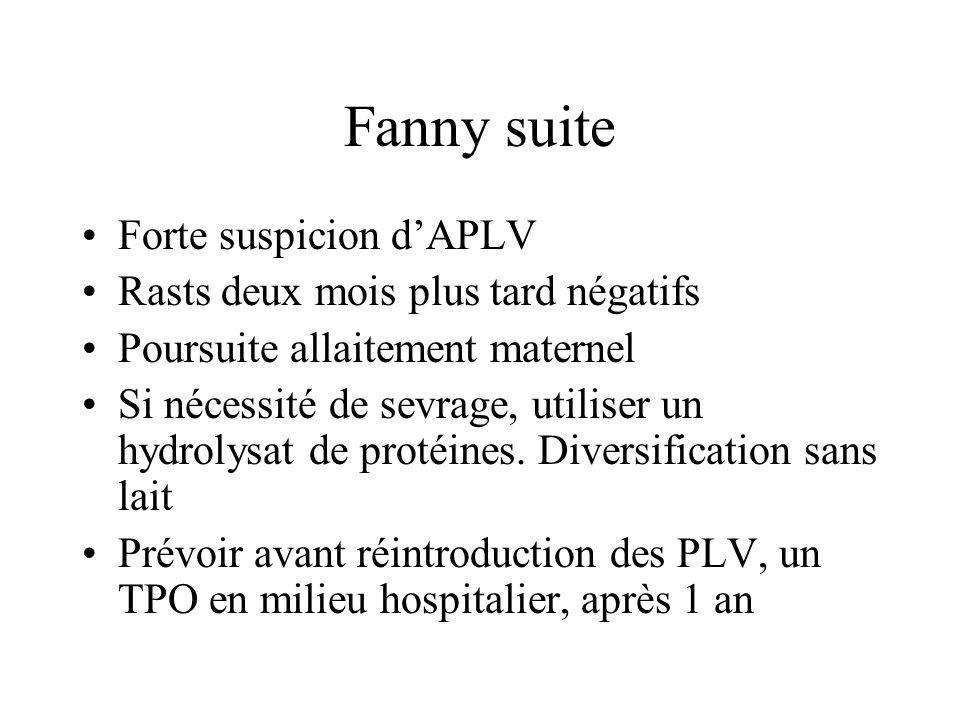 Fanny suite Forte suspicion d'APLV Rasts deux mois plus tard négatifs Poursuite allaitement maternel Si nécessité de sevrage, utiliser un hydrolysat d