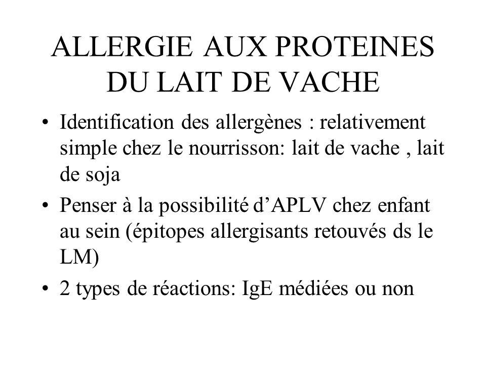 ALLERGIE AUX PROTEINES DU LAIT DE VACHE Identification des allergènes : relativement simple chez le nourrisson: lait de vache, lait de soja Penser à l