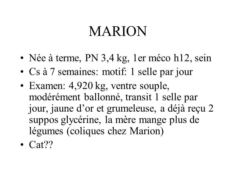 MARION Née à terme, PN 3,4 kg, 1er méco h12, sein Cs à 7 semaines: motif: 1 selle par jour Examen: 4,920 kg, ventre souple, modérément ballonné, trans