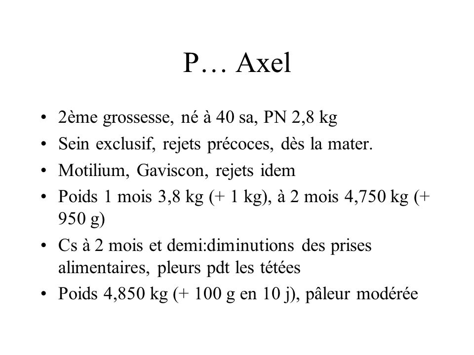 P… Axel 2ème grossesse, né à 40 sa, PN 2,8 kg Sein exclusif, rejets précoces, dès la mater. Motilium, Gaviscon, rejets idem Poids 1 mois 3,8 kg (+ 1 k