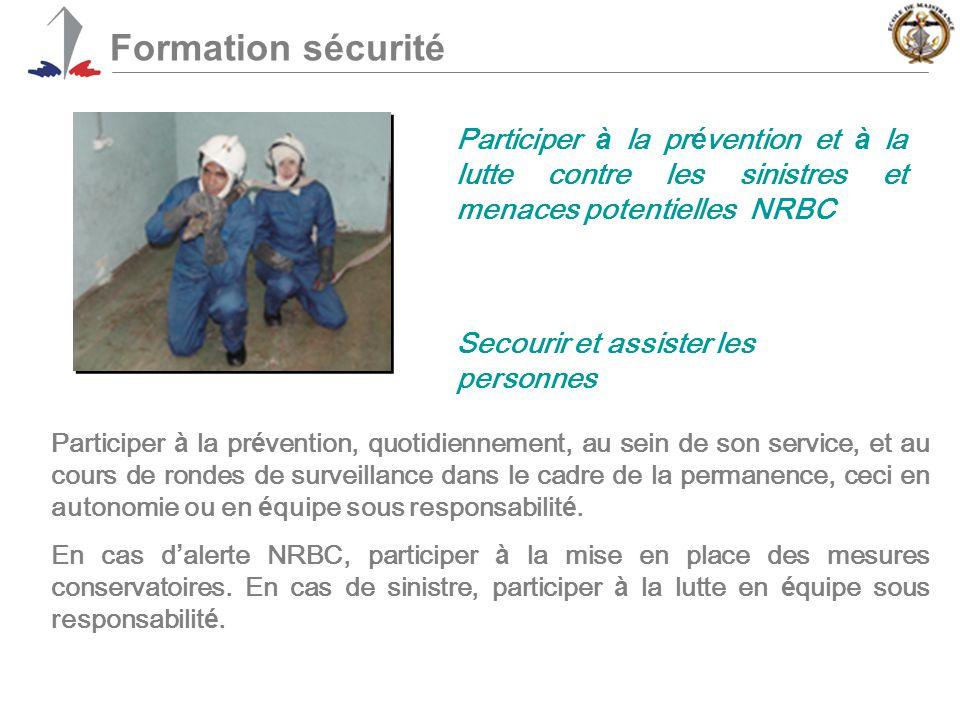 Formation sécurité Participer à la pr é vention et à la lutte contre les sinistres et menaces potentielles NRBC Participer à la pr é vention, quotidiennement, au sein de son service, et au cours de rondes de surveillance dans le cadre de la permanence, ceci en autonomie ou en é quipe sous responsabilit é.