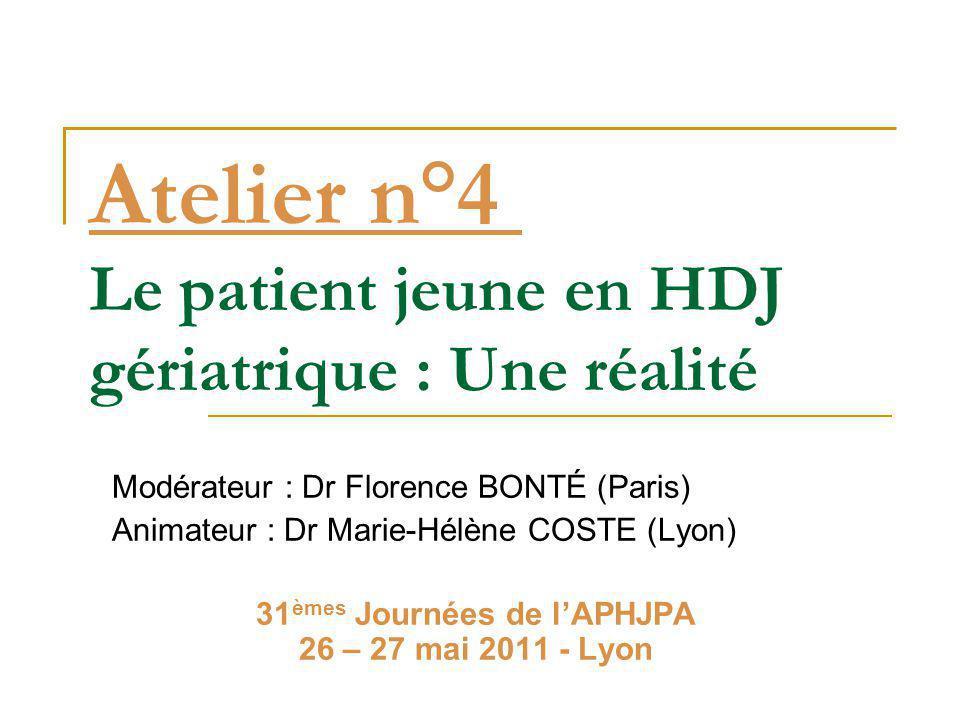 Atelier n°4 Le patient jeune en HDJ gériatrique : Une réalité Modérateur : Dr Florence BONTÉ (Paris) Animateur : Dr Marie-Hélène COSTE (Lyon) 31 èmes Journées de l'APHJPA 26 – 27 mai 2011 - Lyon