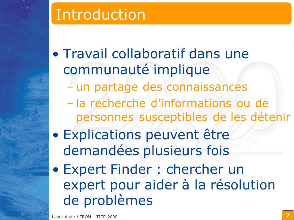 2 Laboratoire HERON - TICE 2000 Introduction Travail collaboratif dans une communauté implique –un partage des connaissances –la recherche d'informations ou de personnes susceptibles de les détenir Explications peuvent être demandées plusieurs fois Expert Finder : chercher un expert pour aider à la résolution de problèmes