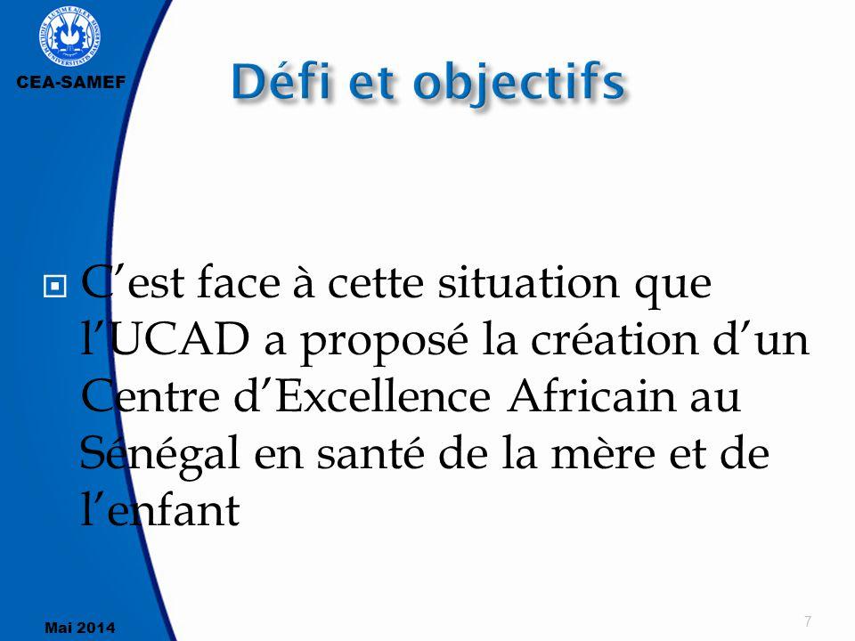 CEA-SAMEF Mai 2014  C'est face à cette situation que l'UCAD a proposé la création d'un Centre d'Excellence Africain au Sénégal en santé de la mère et