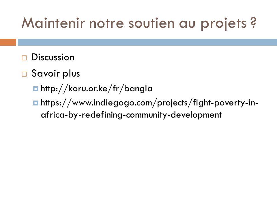 Maintenir notre soutien au projets ?  Discussion  Savoir plus  http://koru.or.ke/fr/bangla  https://www.indiegogo.com/projects/fight-poverty-in- a