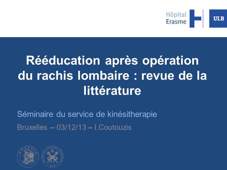 Rééducation après opération du rachis lombaire : revue de la littérature Séminaire du service de kinésitherapie Bruxelles – 03/12/13 – I.Coutouzis