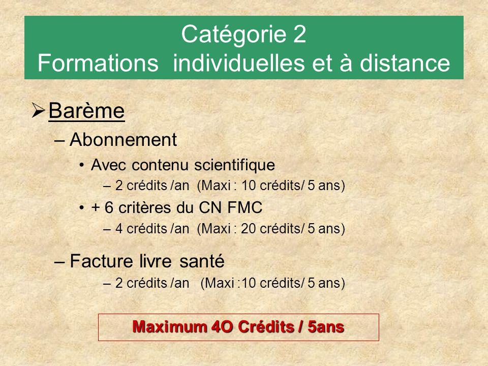 Catégorie 2 Formations individuelles et à distance  Barème –Abonnement Avec contenu scientifique –2 crédits /an (Maxi : 10 crédits/ 5 ans) + 6 critères du CN FMC –4 crédits /an (Maxi : 20 crédits/ 5 ans) –Facture livre santé –2 crédits /an (Maxi :10 crédits/ 5 ans) Maximum 4O Crédits / 5ans