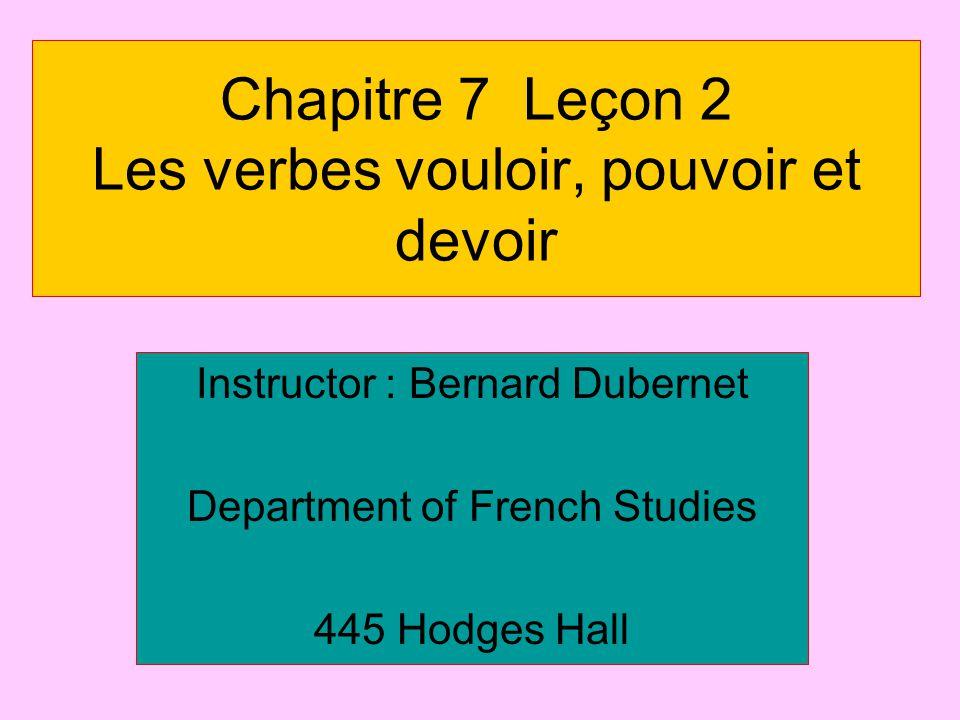 Chapitre 7 Leçon 2 Les verbes vouloir, pouvoir et devoir Instructor : Bernard Dubernet Department of French Studies 445 Hodges Hall