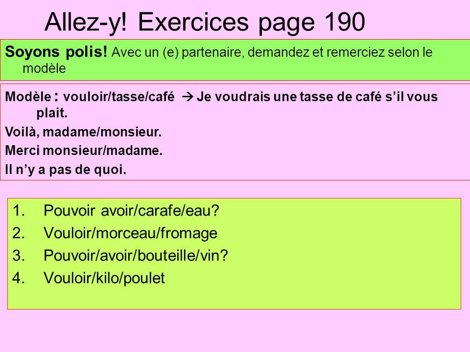 Allez-y! Exercices page 190 Soyons polis! Avec un (e) partenaire, demandez et remerciez selon le modèle 1.Pouvoir avoir/carafe/eau? 2.Vouloir/morceau/