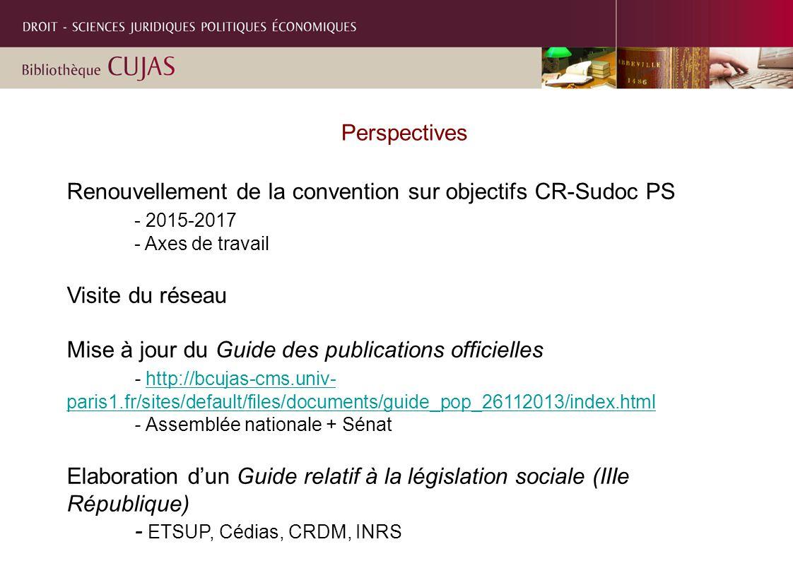 Perspectives Renouvellement de la convention sur objectifs CR-Sudoc PS - 2015-2017 - Axes de travail Visite du réseau Mise à jour du Guide des publications officielles - http://bcujas-cms.univ- paris1.fr/sites/default/files/documents/guide_pop_26112013/index.htmlhttp://bcujas-cms.univ- paris1.fr/sites/default/files/documents/guide_pop_26112013/index.html - Assemblée nationale + Sénat Elaboration d'un Guide relatif à la législation sociale (IIIe République) - ETSUP, Cédias, CRDM, INRS
