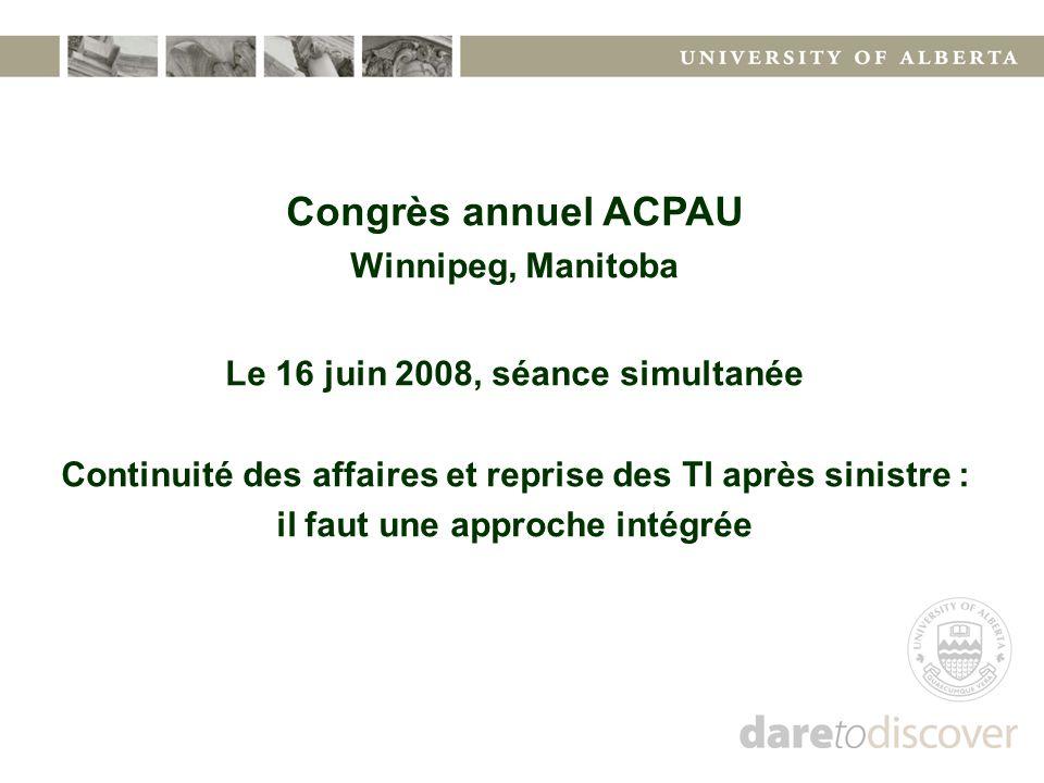 Congrès annuel ACPAU Winnipeg, Manitoba Le 16 juin 2008, séance simultanée Continuité des affaires et reprise des TI après sinistre : il faut une appr