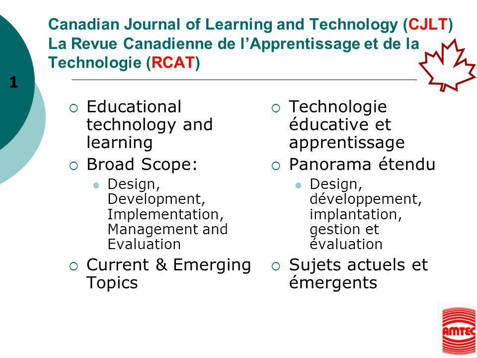 Canadian Journal of Learning and Technology (CJLT) La Revue Canadienne de l'Apprentissage et de la Technologie (RCAT)  Educational technology and learning  Broad Scope: Design, Development, Implementation, Management and Evaluation  Current & Emerging Topics  Technologie éducative et apprentissage  Panorama étendu Design, développement, implantation, gestion et évaluation  Sujets actuels et émergents 1
