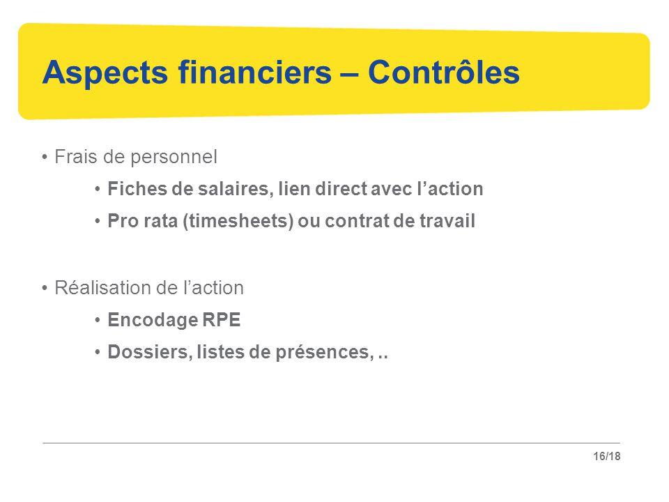 16/18 Aspects financiers – Contrôles Frais de personnel Fiches de salaires, lien direct avec l'action Pro rata (timesheets) ou contrat de travail Réalisation de l'action Encodage RPE Dossiers, listes de présences,..